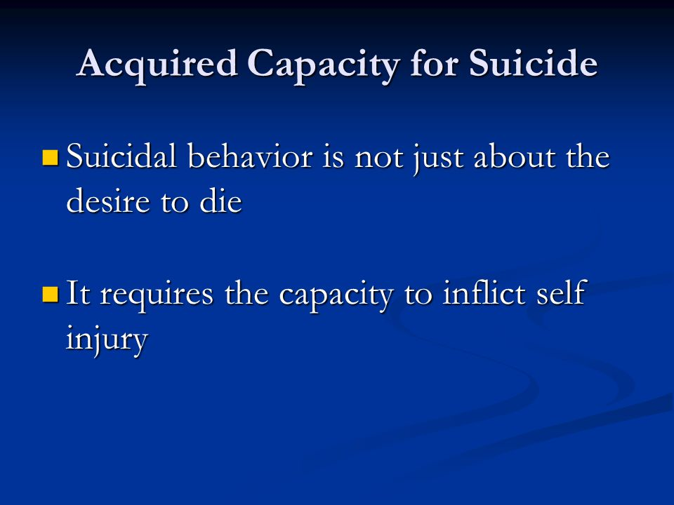 Acquired Capacity for Suicide Suicidal behavior is not just about the desire to die Suicidal behavior is not just about the desire to die It requires