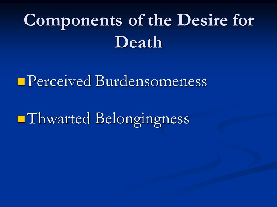 Components of the Desire for Death Perceived Burdensomeness Perceived Burdensomeness Thwarted Belongingness Thwarted Belongingness