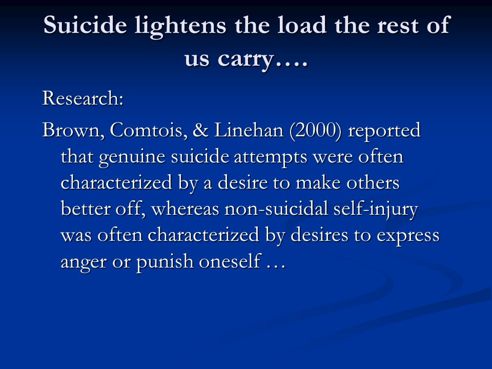 Suicide lightens the load the rest of us carry…. Research: Brown, Comtois, & Linehan (2000) reported that genuine suicide attempts were often characte