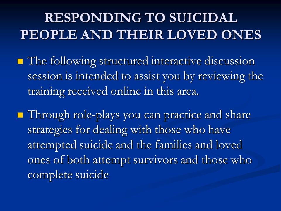 RESPONDING TO SUICIDAL PEOPLE AND THEIR LOVED ONES The following structured interactive discussion session is intended to assist you by reviewing the