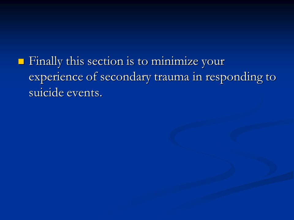 Finally this section is to minimize your experience of secondary trauma in responding to suicide events. Finally this section is to minimize your expe