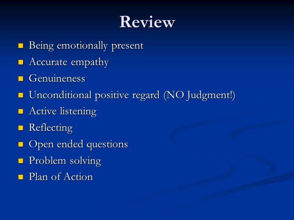 Review Being emotionally present Being emotionally present Accurate empathy Accurate empathy Genuineness Genuineness Unconditional positive regard (NO