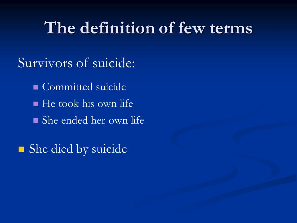 The definition of few terms Survivors of suicide: Committed suicide He took his own life She ended her own life She died by suicide
