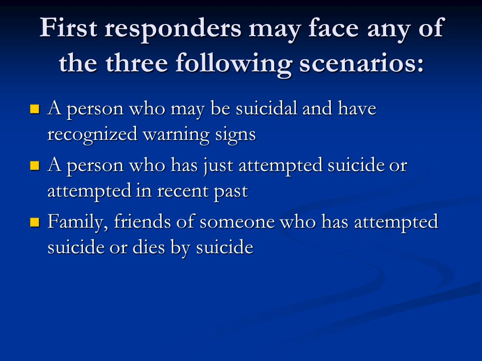 First responders may face any of the three following scenarios: A person who may be suicidal and have recognized warning signs A person who may be sui