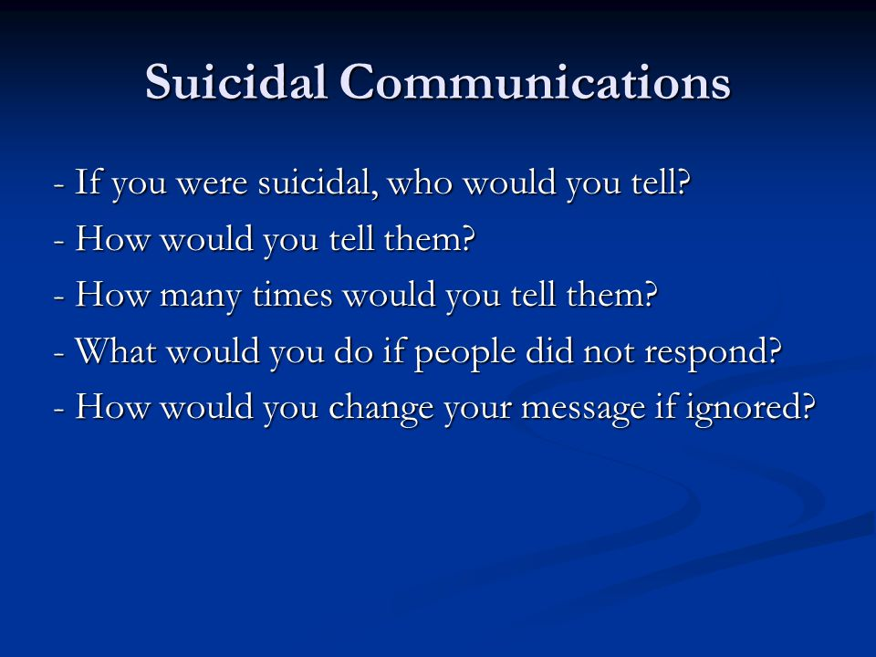 Suicidal Communications - If you were suicidal, who would you tell? - How would you tell them? - How many times would you tell them? - What would you