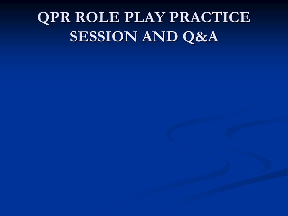 QPR ROLE PLAY PRACTICE SESSION AND Q&A