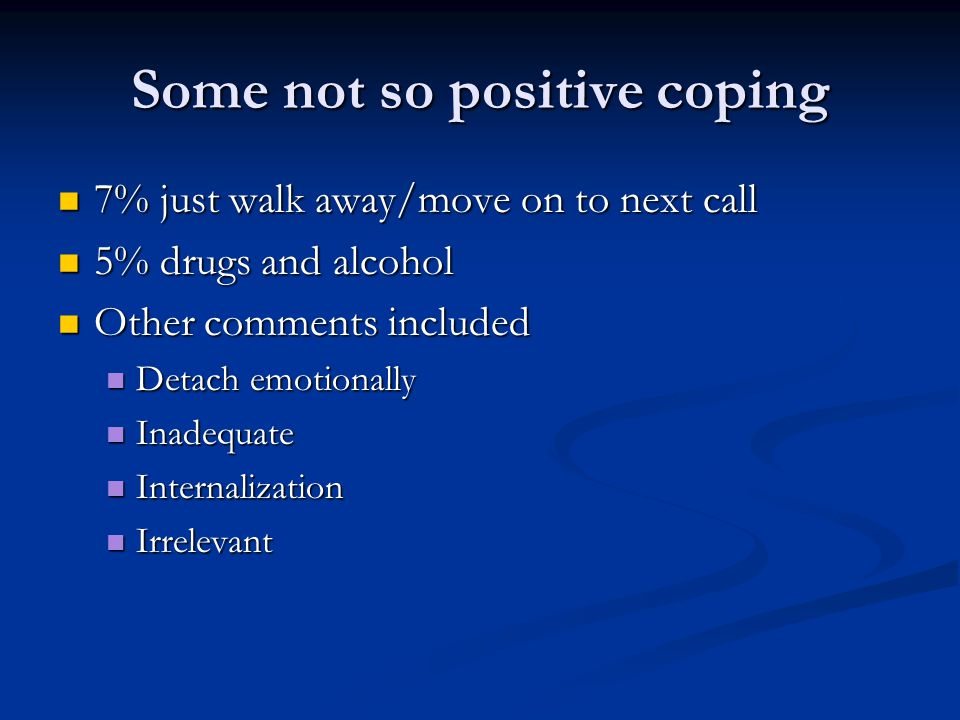 Some not so positive coping 7% just walk away/move on to next call 7% just walk away/move on to next call 5% drugs and alcohol 5% drugs and alcohol Ot