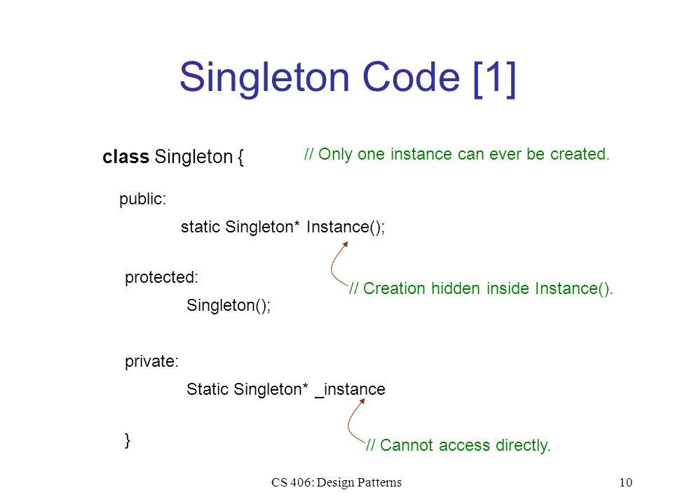 CS 406: Design Patterns10 Singleton Code [1] class Singleton { public: static Singleton* Instance(); } protected: Singleton(); private: Static Singlet