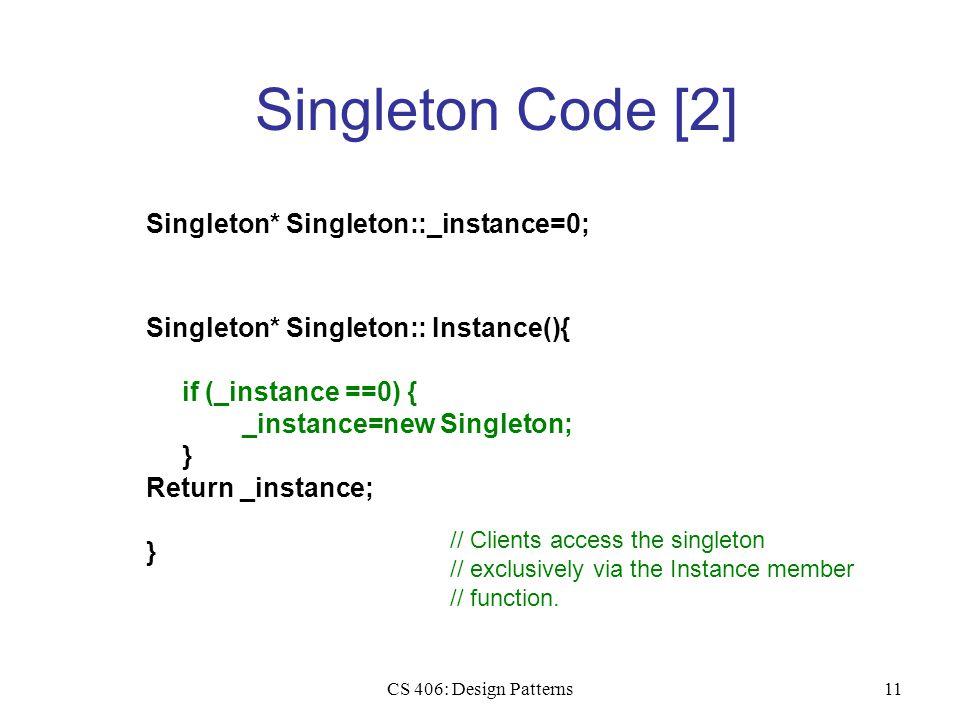 CS 406: Design Patterns11 Singleton Code [2] Singleton* Singleton::_instance=0; Singleton* Singleton:: Instance(){ if (_instance ==0) { _instance=new