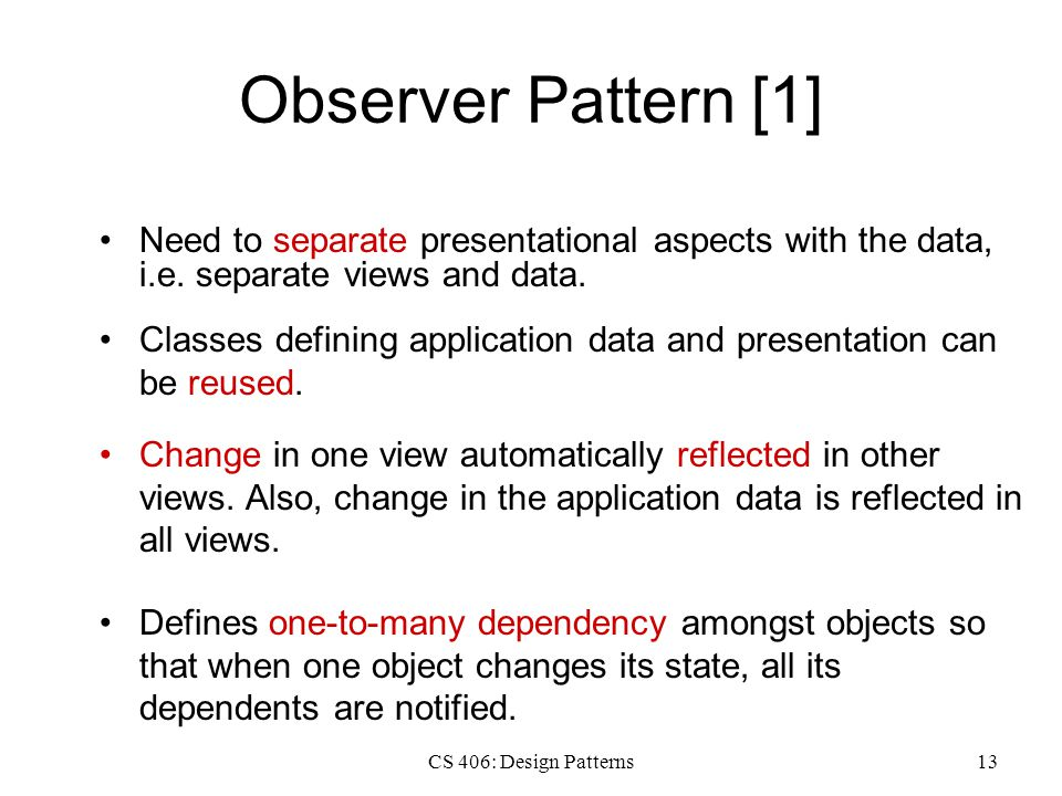 CS 406: Design Patterns13 Observer Pattern [1] Need to separate presentational aspects with the data, i.e.