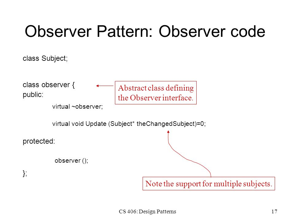 CS 406: Design Patterns17 Observer Pattern: Observer code class Subject; class observer { public: virtual ~observer; protected: virtual void Update (S