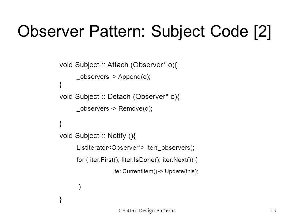 CS 406: Design Patterns19 Observer Pattern: Subject Code [2] void Subject :: Attach (Observer* o){ _observers -> Append(o); } void Subject :: Detach (