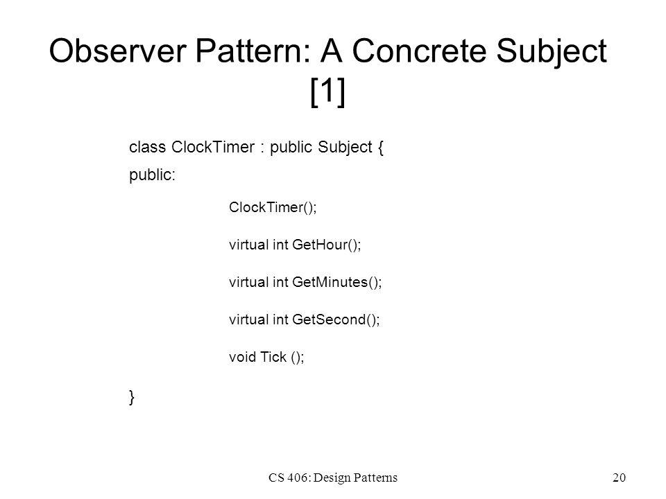 CS 406: Design Patterns20 Observer Pattern: A Concrete Subject [1] class ClockTimer : public Subject { public: virtual int GetHour(); } virtual int Ge