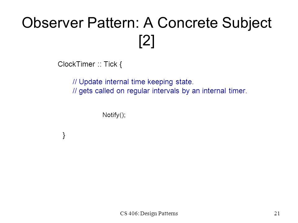 CS 406: Design Patterns21 Observer Pattern: A Concrete Subject [2] ClockTimer :: Tick { // Update internal time keeping state. // gets called on regul