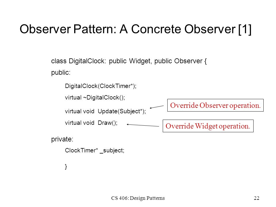 CS 406: Design Patterns22 Observer Pattern: A Concrete Observer [1] class DigitalClock: public Widget, public Observer { public: DigitalClock(ClockTim