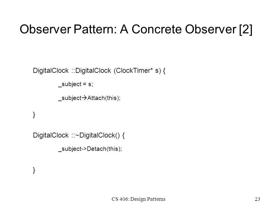 CS 406: Design Patterns23 Observer Pattern: A Concrete Observer [2] DigitalClock ::DigitalClock (ClockTimer* s) { _subject = s; } _subject  Attach(this); DigitalClock ::~DigitalClock() { _subject->Detach(this); }