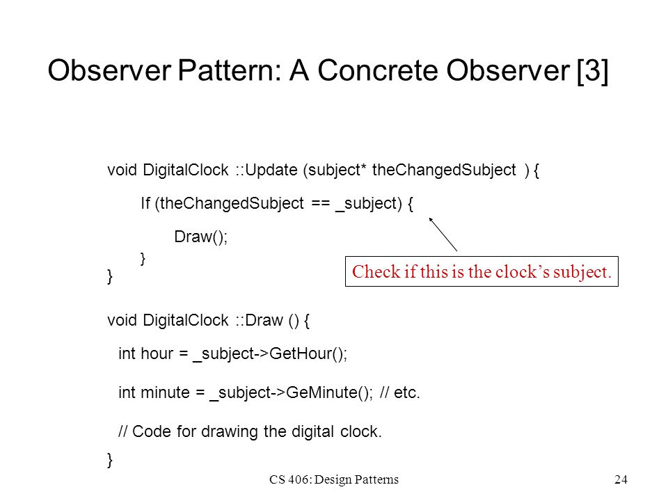 CS 406: Design Patterns24 Observer Pattern: A Concrete Observer [3] void DigitalClock ::Update (subject* theChangedSubject ) { If (theChangedSubject == _subject) { } Draw(); } void DigitalClock ::Draw () { int hour = _subject->GetHour(); } int minute = _subject->GeMinute(); // etc.