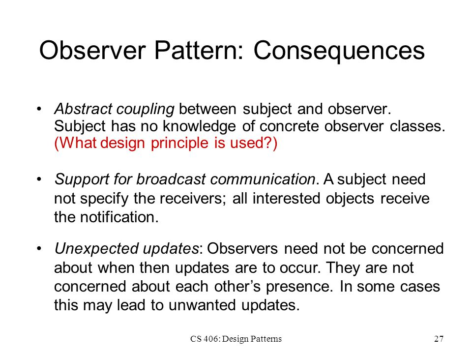 CS 406: Design Patterns27 Observer Pattern: Consequences Abstract coupling between subject and observer.