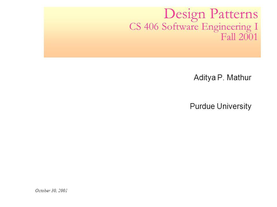 Design Patterns CS 406 Software Engineering I Fall 2001 Aditya P. Mathur Purdue University October 30, 2001