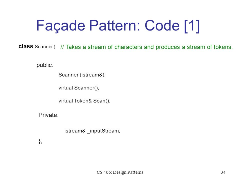 CS 406: Design Patterns34 Façade Pattern: Code [1] class Scanner { public: Scanner (istream&); Private: virtual Scanner(); istream& _inputStream; }; virtual Token& Scan(); // Takes a stream of characters and produces a stream of tokens.