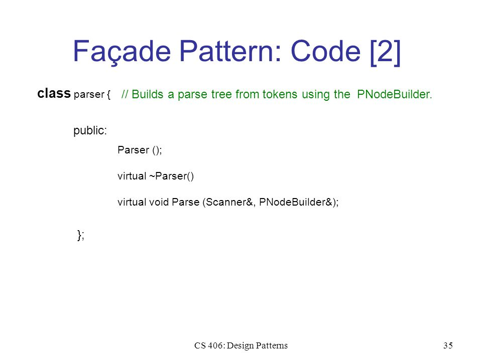 CS 406: Design Patterns35 Façade Pattern: Code [2] class parser { public: Parser (); virtual ~Parser() }; virtual void Parse (Scanner&, PNodeBuilder&); // Builds a parse tree from tokens using the PNodeBuilder.