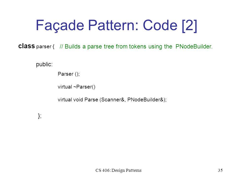 CS 406: Design Patterns35 Façade Pattern: Code [2] class parser { public: Parser (); virtual ~Parser() }; virtual void Parse (Scanner&, PNodeBuilder&)
