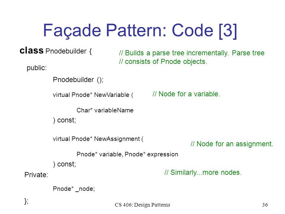 CS 406: Design Patterns36 Façade Pattern: Code [3] class Pnodebuilder { public: Pnodebuilder (); virtual Pnode* NewVariable ( ) const; Char* variableN
