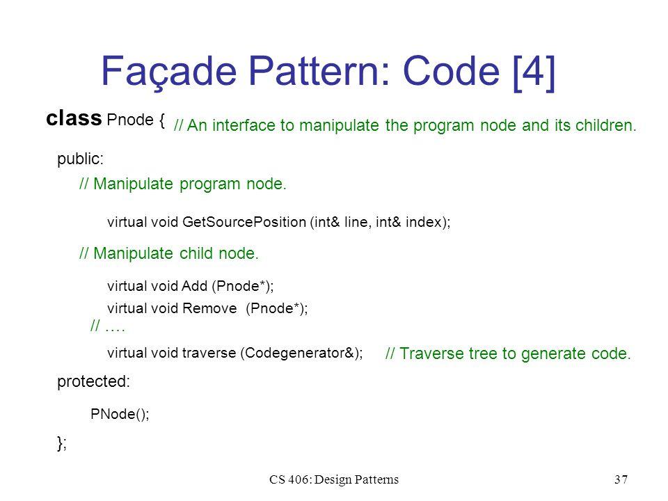 CS 406: Design Patterns37 Façade Pattern: Code [4] class Pnode { public: // An interface to manipulate the program node and its children. PNode(); pro
