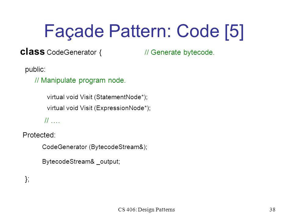 CS 406: Design Patterns38 Façade Pattern: Code [5] class CodeGenerator { public: // Generate bytecode. virtual void Visit (StatementNode*); // Manipul