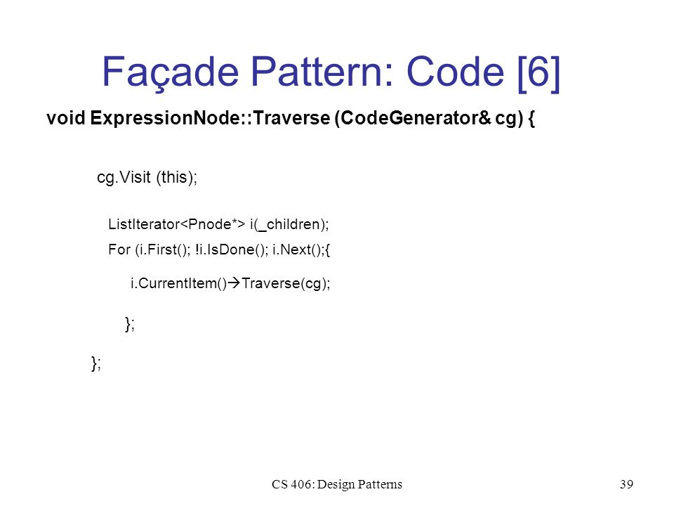 CS 406: Design Patterns39 Façade Pattern: Code [6] void ExpressionNode::Traverse (CodeGenerator& cg) { cg.Visit (this); ListIterator i(_children); For (i.First(); !i.IsDone(); i.Next();{ i.CurrentItem()  Traverse(cg); };