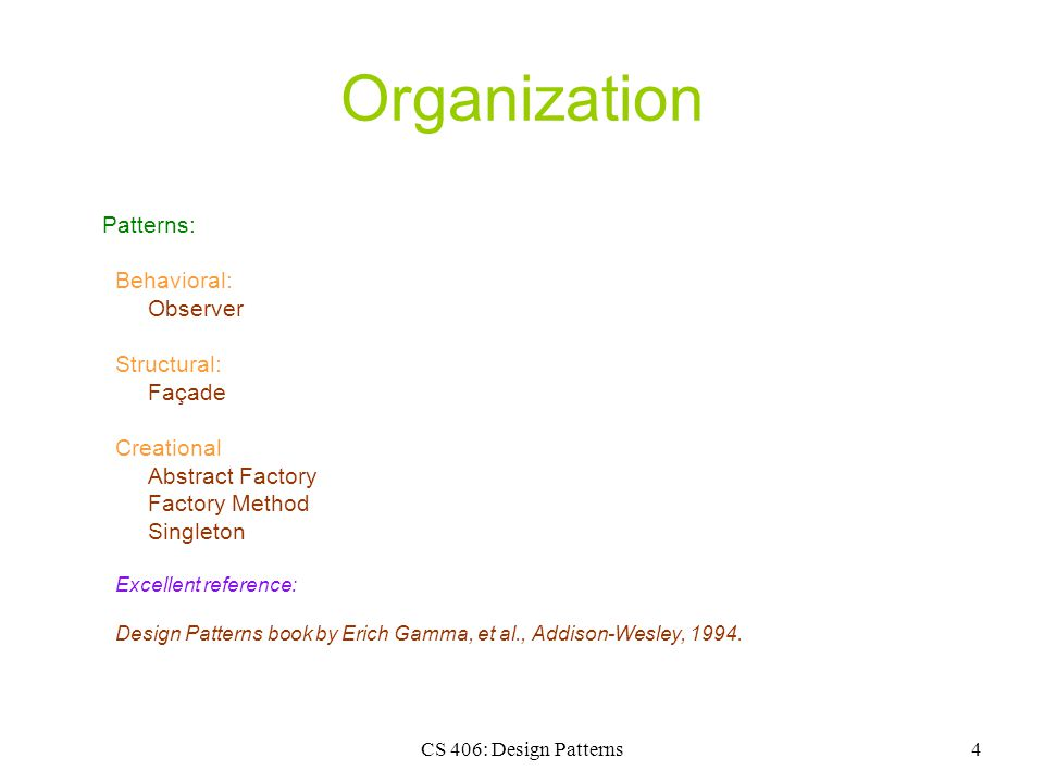 CS 406: Design Patterns4 Organization Patterns: Behavioral: Observer Structural: Façade Creational Abstract Factory Factory Method Singleton Excellent reference: Design Patterns book by Erich Gamma, et al., Addison-Wesley, 1994.