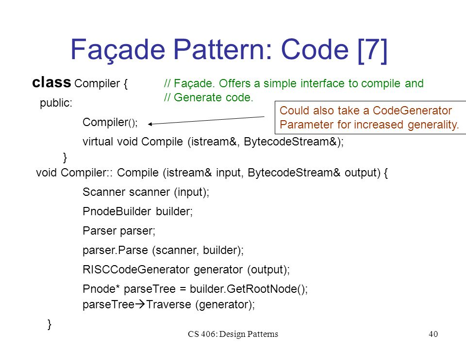 CS 406: Design Patterns40 Façade Pattern: Code [7] class Compiler { public: // Façade. Offers a simple interface to compile and // Generate code. Comp