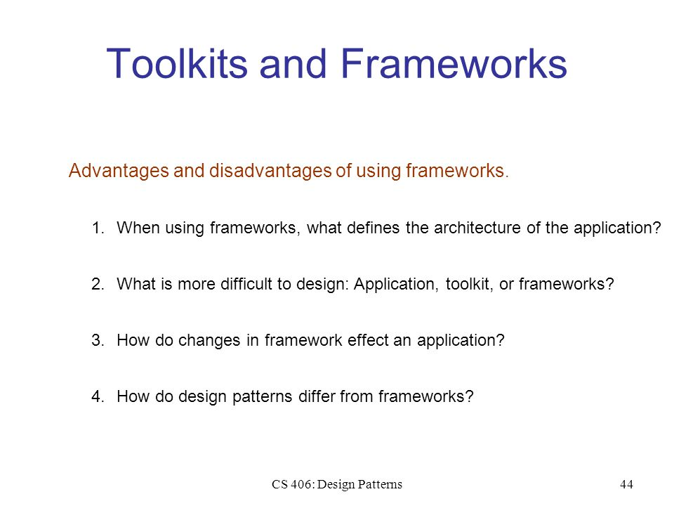CS 406: Design Patterns44 Toolkits and Frameworks Advantages and disadvantages of using frameworks.