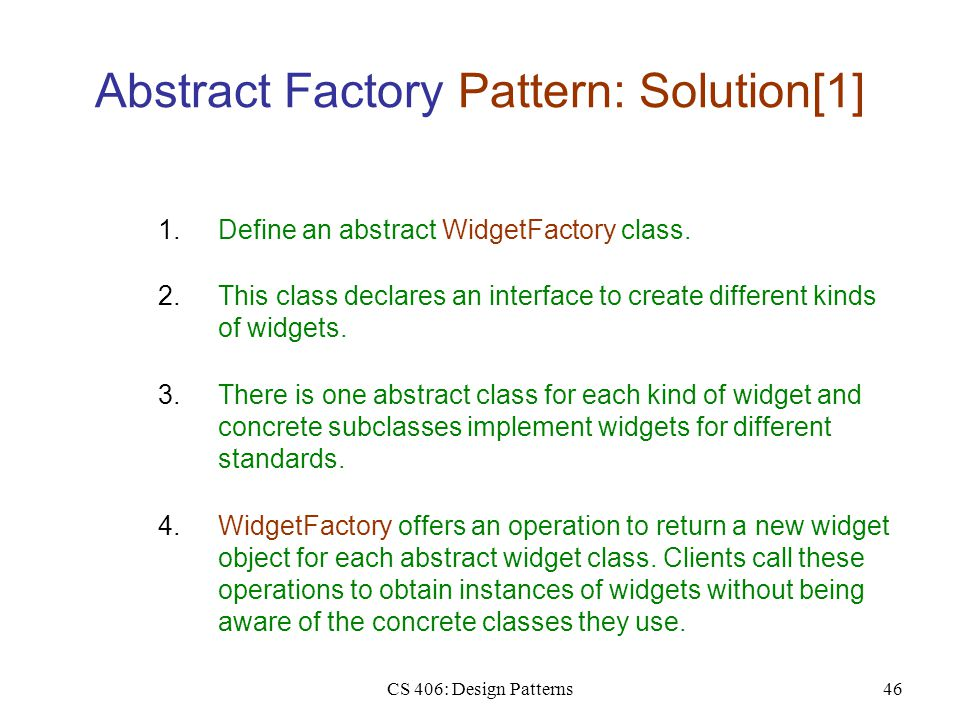 CS 406: Design Patterns46 Abstract Factory Pattern: Solution[1] 2.This class declares an interface to create different kinds of widgets.