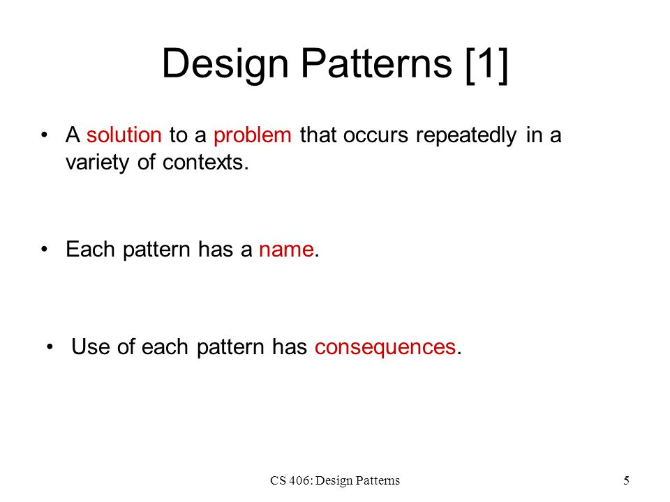 CS 406: Design Patterns5 Design Patterns [1] A solution to a problem that occurs repeatedly in a variety of contexts. Each pattern has a name. Use of