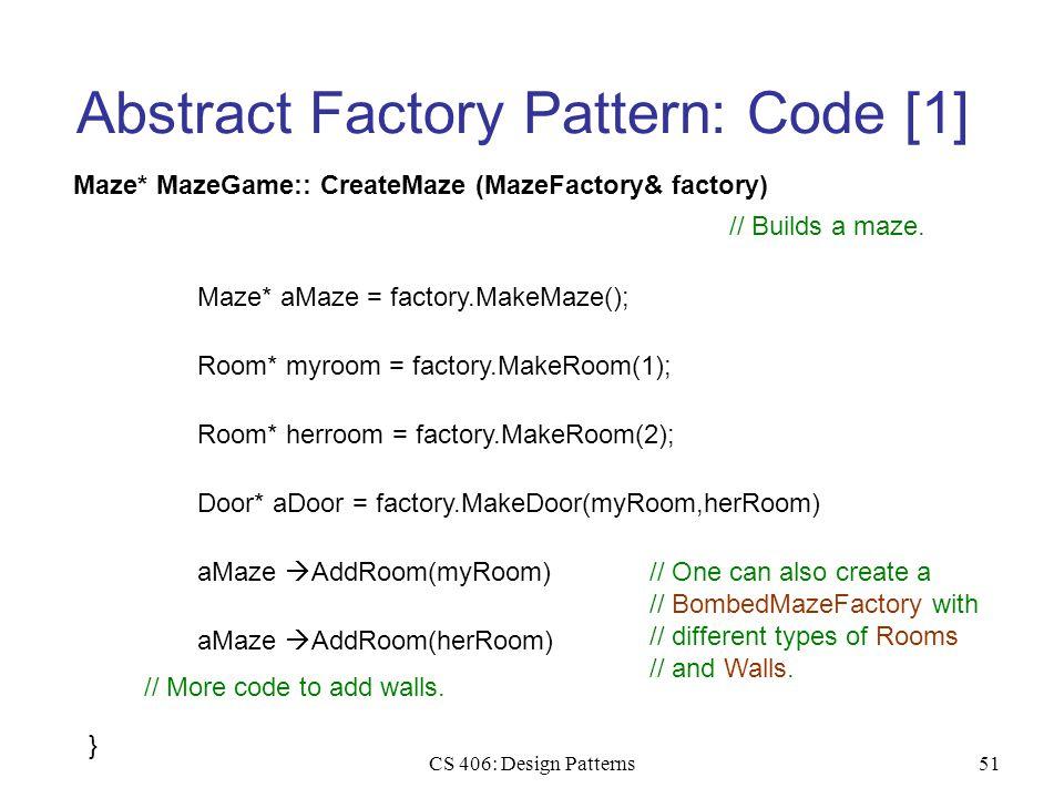 CS 406: Design Patterns51 Abstract Factory Pattern: Code [1] Maze* MazeGame:: CreateMaze (MazeFactory& factory) Maze* aMaze = factory.MakeMaze(); // Builds a maze.