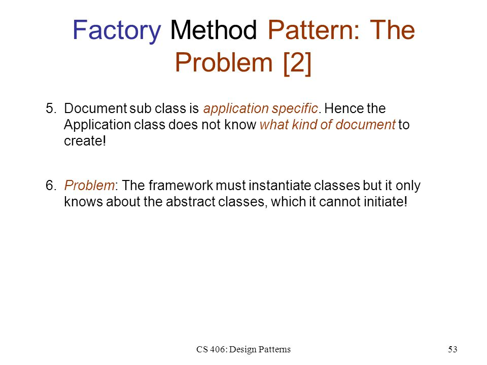 CS 406: Design Patterns53 Factory Method Pattern: The Problem [2] 5.Document sub class is application specific. Hence the Application class does not k