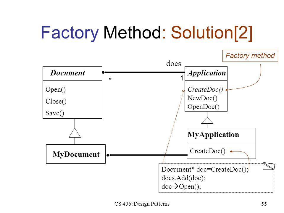 CS 406: Design Patterns55 Factory Method: Solution[2] Document Open() Close() Save() Application CreateDoc() NewDoc() OpenDoc() MyApplication CreateDoc() MyDocument Document* doc=CreateDoc(); docs.Add(doc); doc  Open(); docs 1 * Factory method