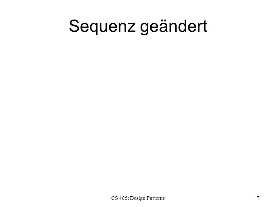 Sequenz geändert CS 406: Design Patterns7