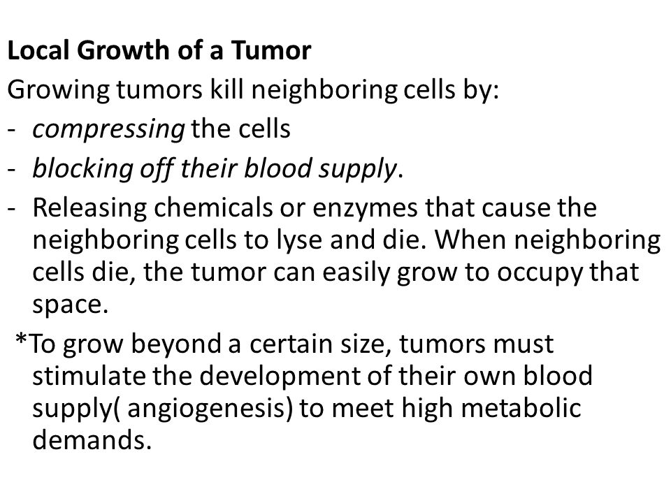Local Growth of a Tumor Growing tumors kill neighboring cells by: -compressing the cells -blocking off their blood supply. -Releasing chemicals or enz