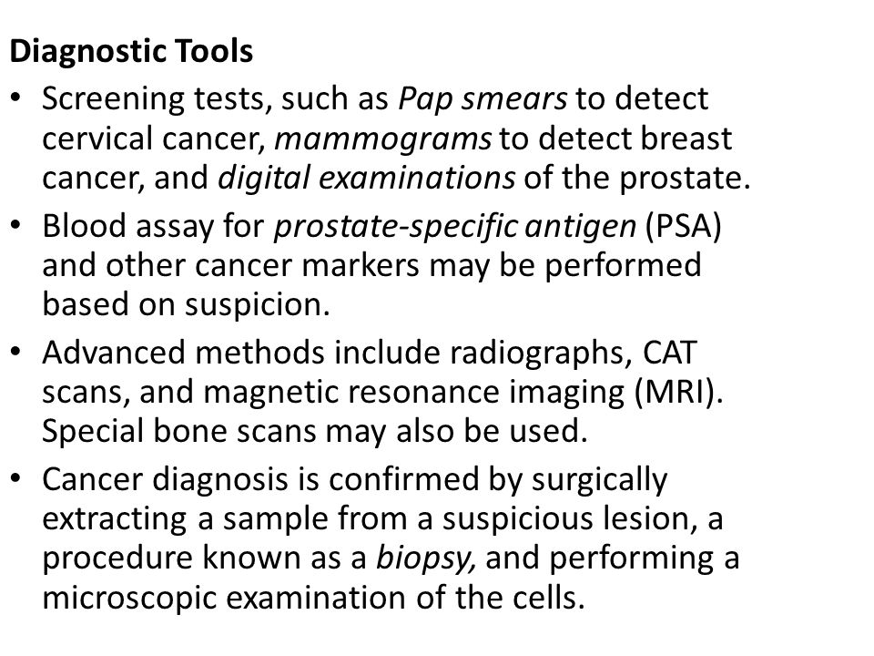 Diagnostic Tools Screening tests, such as Pap smears to detect cervical cancer, mammograms to detect breast cancer, and digital examinations of the pr