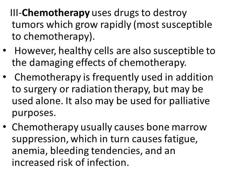 III-Chemotherapy uses drugs to destroy tumors which grow rapidly (most susceptible to chemotherapy). However, healthy cells are also susceptible to th