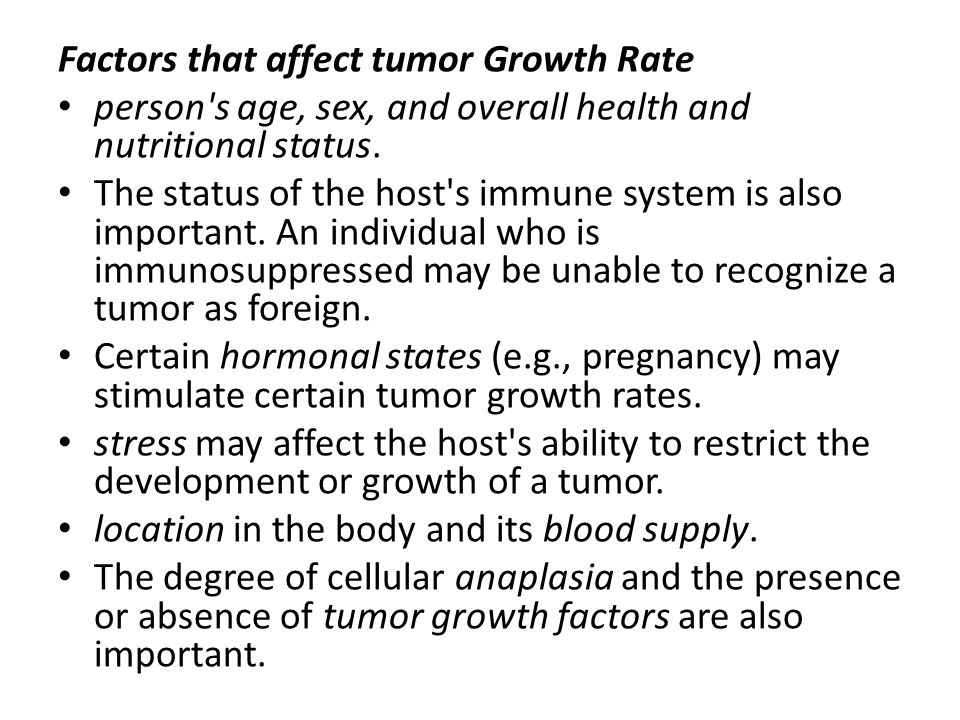Factors that affect tumor Growth Rate person's age, sex, and overall health and nutritional status. The status of the host's immune system is also imp