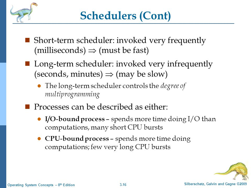 3.16 Silberschatz, Galvin and Gagne ©2009 Operating System Concepts – 8 th Edition Schedulers (Cont) n Short-term scheduler: invoked very frequently (milliseconds)  (must be fast) n Long-term scheduler: invoked very infrequently (seconds, minutes)  (may be slow) l The long-term scheduler controls the degree of multiprogramming n Processes can be described as either: l I/O-bound process – spends more time doing I/O than computations, many short CPU bursts l CPU-bound process – spends more time doing computations; few very long CPU bursts