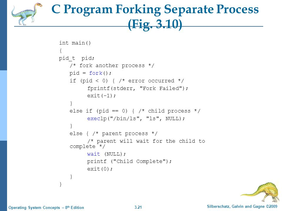 3.21 Silberschatz, Galvin and Gagne ©2009 Operating System Concepts – 8 th Edition C Program Forking Separate Process (Fig.