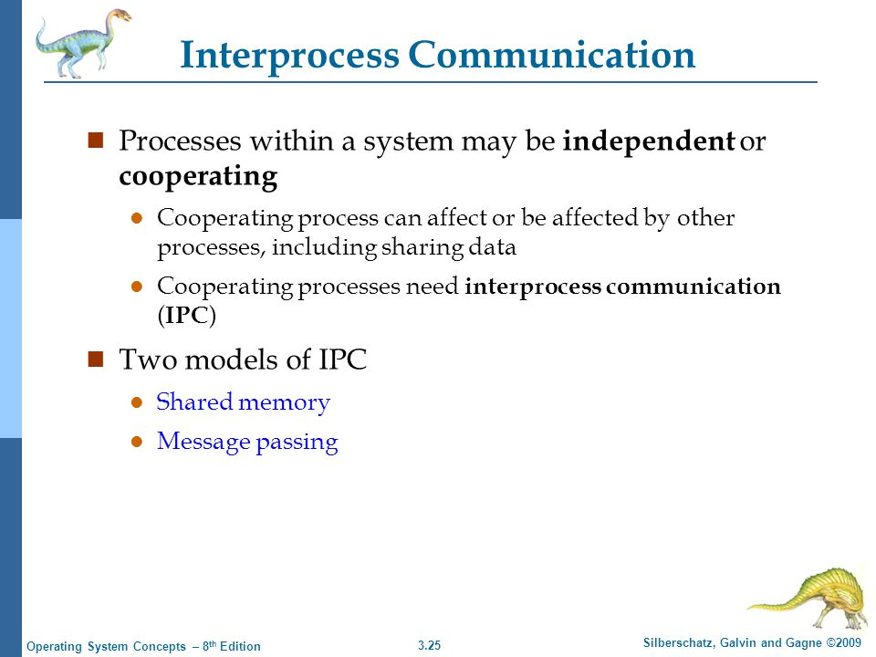3.25 Silberschatz, Galvin and Gagne ©2009 Operating System Concepts – 8 th Edition Interprocess Communication n Processes within a system may be independent or cooperating l Cooperating process can affect or be affected by other processes, including sharing data l Cooperating processes need interprocess communication ( IPC ) n Two models of IPC l Shared memory l Message passing