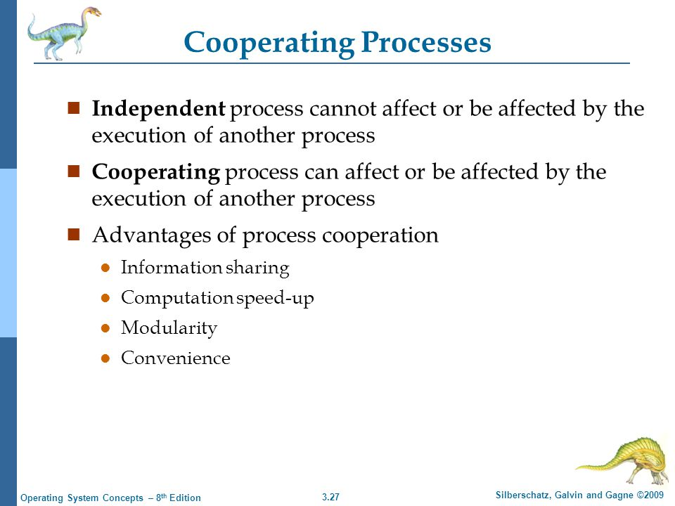 3.27 Silberschatz, Galvin and Gagne ©2009 Operating System Concepts – 8 th Edition Cooperating Processes n Independent process cannot affect or be affected by the execution of another process n Cooperating process can affect or be affected by the execution of another process n Advantages of process cooperation l Information sharing l Computation speed-up l Modularity l Convenience