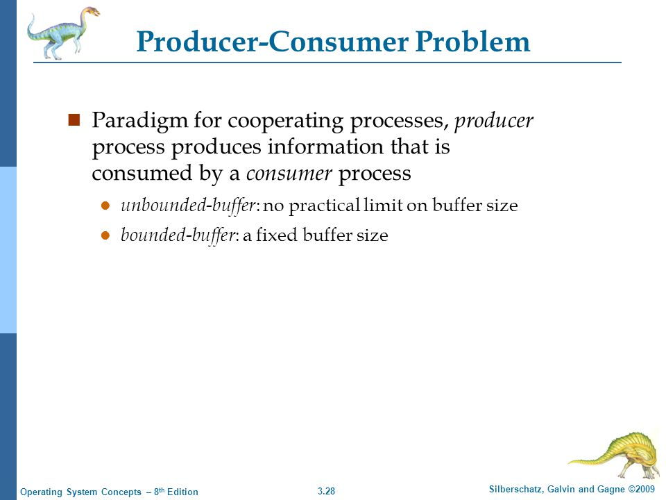 3.28 Silberschatz, Galvin and Gagne ©2009 Operating System Concepts – 8 th Edition Producer-Consumer Problem n Paradigm for cooperating processes, producer process produces information that is consumed by a consumer process l unbounded-buffer : no practical limit on buffer size l bounded-buffer : a fixed buffer size