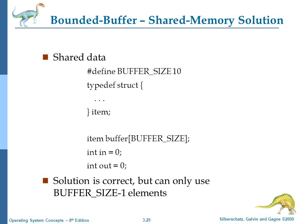 3.29 Silberschatz, Galvin and Gagne ©2009 Operating System Concepts – 8 th Edition Bounded-Buffer – Shared-Memory Solution n Shared data #define BUFFER_SIZE 10 typedef struct {...
