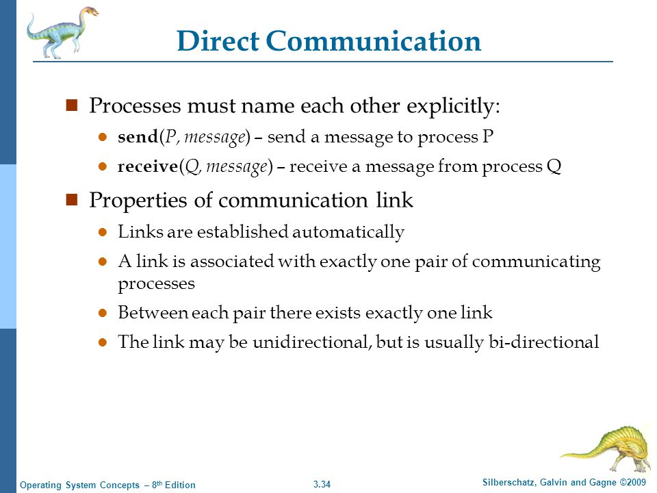 3.34 Silberschatz, Galvin and Gagne ©2009 Operating System Concepts – 8 th Edition Direct Communication n Processes must name each other explicitly: l send ( P, message ) – send a message to process P l receive ( Q, message ) – receive a message from process Q n Properties of communication link l Links are established automatically l A link is associated with exactly one pair of communicating processes l Between each pair there exists exactly one link l The link may be unidirectional, but is usually bi-directional